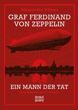 Graf Ferdinand von Zeppelin. Ein Mann der Tat von Vömel,  Alexander