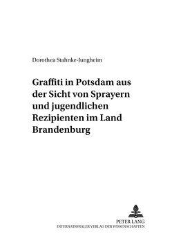 Graffiti in Potsdam aus der Sicht von Sprayern und jugendlichen Rezipienten im Land Brandenburg von Stahnke-Jungheim,  Dorothea