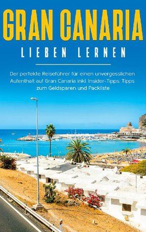 Gran Canaria lieben lernen: Der perfekte Reiseführer für einen unvergesslichen Aufenthalt auf Gran Canaria inkl. Insider-Tipps, Tipps zum Geldsparen und Packliste von Saathoff,  Melina