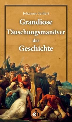 Grandiose Täuschungsmanöver der Geschichte von Seiffert,  Johannes