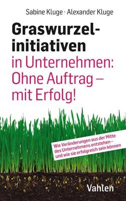 Graswurzelinitiativen in Unternehmen: Ohne Auftrag – mit Erfolg! von Kluge,  Alexander, Kluge,  Sabine