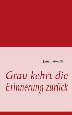 Grau kehrt die Erinnerung zurück von Sanusch,  Jana
