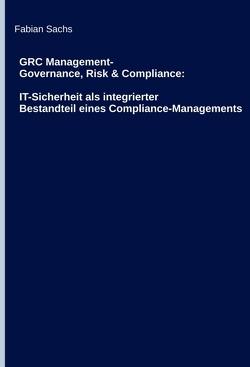 GRC Management-Governance, Risk & Compliance: IT-Sicherheit als integrierter Bestandteil eines Compliance-Managements von Sachs,  Fabian