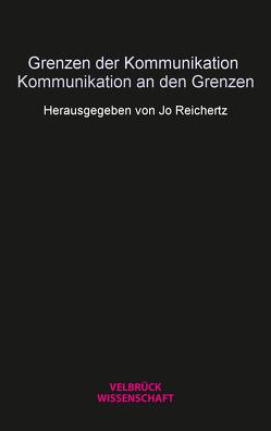 Grenzen der Kommunikation – Kommunikation an den Grenzen von Eickhoff,  Jonas, Reichertz,  Jo