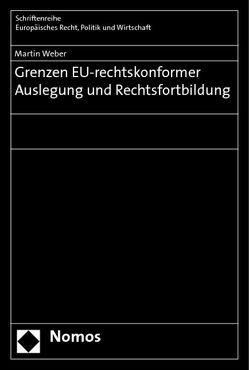 Grenzen EU-rechtskonformer Auslegung und Rechtsfortbildung von Weber,  Martin
