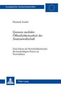 Grenzen medialer Öffentlichkeitsarbeit der Staatsanwaltschaft von Strebel,  Elisabeth