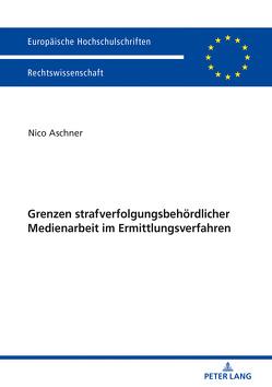 Grenzen strafverfolgungsbehördlicher Medienarbeit im Ermittlungsverfahren von Aschner,  Nico