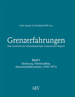 Grenzerfahrungen Band 5: Säuberung, Wiederaufbau, Autonomiediskussionen (1945-1973) von Brüll,  Christoph, Lejeune,  Carlo