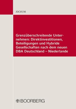 Grenzüberschreitende Unternehmen: Direktinvestitionen, Beteiligungen und Hybride Personengesellschaften nach dem neuen DBA Deutschland-Niederlande von Jochum,  Heike