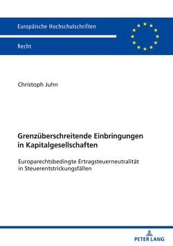 Grenzüberschreitende Einbringungen in Kapitalgesellschaften von Juhn,  Christoph