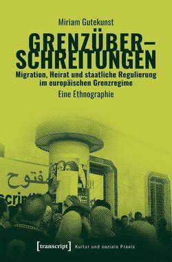 Grenzüberschreitungen – Migration, Heirat und staatliche Regulierung im Europäischen Grenzregime von Gutekunst,  Miriam