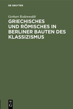 Griechisches und Römisches in Berliner Bauten des Klassizismus von Rodenwaldt,  Gerhart