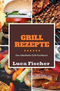 Grillrezepte von Fischer,  Luca