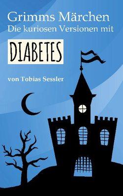Grimms Märchen. Die kuriosen Versionen mit Diabetes. von Sessler,  Tobias