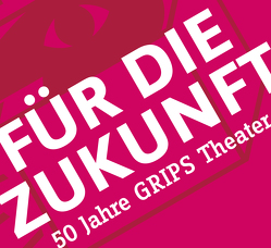 Grips Theater – 50 Jahre Zukunft von Grips-Theater, Harpain,  Philipp, Ludwig,  Volker