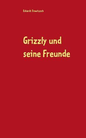 Grizzly und seine Freunde von Trowitzsch,  Eckardt