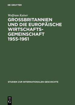 Großbritannien und die Europäische Wirtschaftsgemeinschaft 1955–1961 von Kaiser,  Wolfram