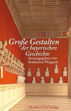 Große Gestalten der bayerischen Geschichte von Weigand,  Katharina
