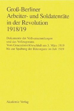 Groß-Berliner Arbeiter- und Soldatenräte in der Revolution 1918/19 von Engel,  Gerhard, Huch,  Gaby, Materna,  Ingo