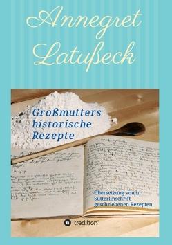 Großmutters historische Rezepte von Latußeck,  Annegret