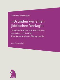 »Gründen wir einen jiddischen Verlag!« – Jiddische Bücher und Broschüren aus Wien (1915–1938) von Soxberger,  Thomas