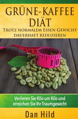 Grüne-Kaffee-Diät  –  Trotz normalem Essen Gewicht  dauerhaft reduzieren von Hild,  Dan