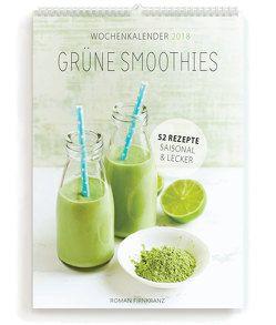Grüne Smoothies Wochenkalender 2018: 52 Rezepte – Saisonal & Lecker von Firnkranz,  Roman