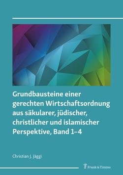 Grundbausteine einer gerechten Wirtschaftsordnung aus säkularer, jüdischer, christlicher und islamischer Perspektive, Band 1–4 von Jäggi,  Christian J.