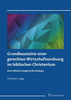 Grundbausteine einer gerechten Wirtschaftsordnung im biblischen Christentum von Jäggi,  Christian J.