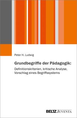 Grundbegriffe der Pädagogik: Definitionskriterien, kritische Analyse, Vorschläge eines Begriffssystems von Ludwig,  Peter H.