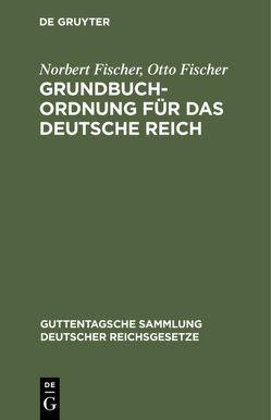 Grundbuchordnung für das Deutsche Reich von Fischer,  Norbert, Fischer,  Otto