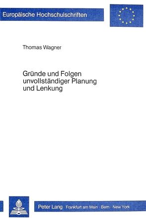 Gründe und Folgen unvollständiger Planung und Lenkung von Wagner,  Thomas