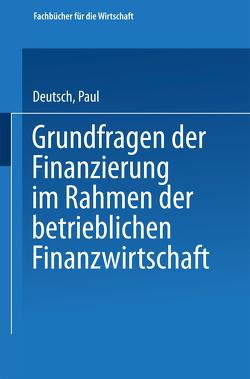 Grundfragen der Finanzierung im Rahmen der betrieblichen Finanzwirtschaft von Deutsch,  Paul