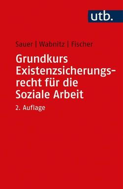 Grundkurs Existenzsicherungsrecht für die Soziale Arbeit von Fischer,  Markus, Sauer,  Jürgen, Wabnitz,  Reinhard J