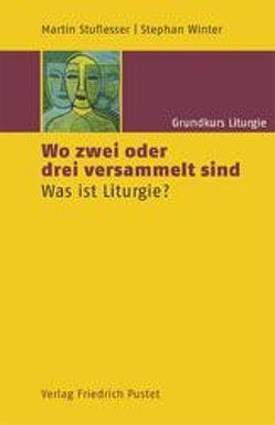 Grundkurs Liturgie / Wo zwei oder drei versammelt sind von Stuflesser,  Martin, Winter,  Stephan
