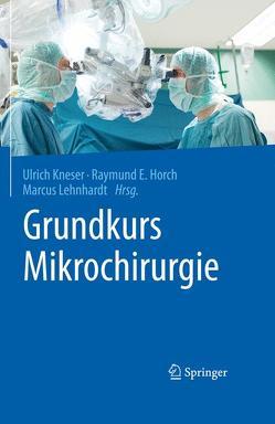 Grundkurs Mikrochirurgie von Horch,  Raymund E., Kneser,  Ulrich, Lehnhardt,  Marcus
