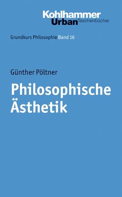 Grundkurs Philosophie / Philosophische Ästhetik von Pöltner,  Günther