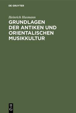 Grundlagen der antiken und orientalischen Musikkultur von Husmann,  Heinrich