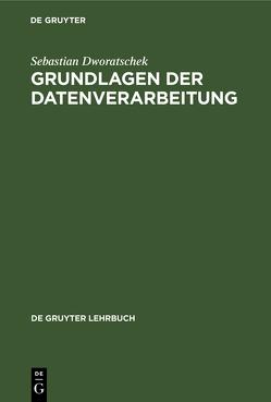 Grundlagen der Datenverarbeitung von Dworatschek,  Sebastian