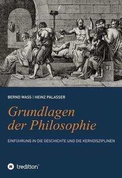 Grundlagen der Philosophie: Einführung in die Geschichte und die Kerndisziplinen von Palasser,  Heinz, Waß,  Bernd