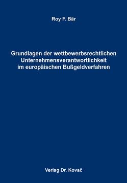 Grundlagen der wettbewerbsrechtlichen Unternehmensverantwortlichkeit im europäischen Bußgeldverfahren von Bär,  Roy F.