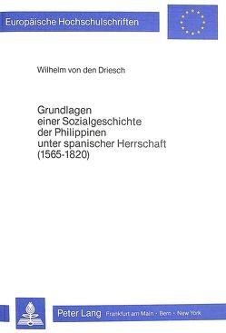 Grundlagen einer Sozialgeschichte der Philippinen unter spanischer Herrschaft (1565-1820) von von den Driesch,  Wilhelm