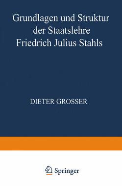 Grundlagen und Struktur der Staatslehre Friedrich Julius Stahls von Grosser,  Dieter
