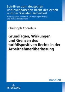 Grundlagen, Wirkungen und Grenzen des tarifdispositiven Rechts in der Arbeitnehmerüberlassung von Corzelius,  Christoph
