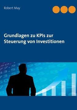 Grundlagen zu KPIs zur Steuerung von Investitionen von Köchy®,  Andreas, May,  Robert