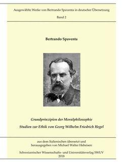Grundprinzipien der Moralphilosophie – Studien zur Ethik von Georg Wilhelm Friedrich Hegel von Hebeisen,  Michael Walter, Spaventa,  Bertrando