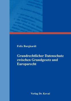 Grundrechtlicher Datenschutz zwischen Grundgesetz und Europarecht von Burgkardt,  Felix