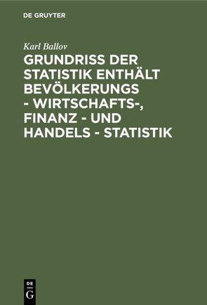Grundriss der Statistik enthält Bevölkerungs – Wirtschafts-, Finanz – und Handels – Statistik von Ballov,  Karl