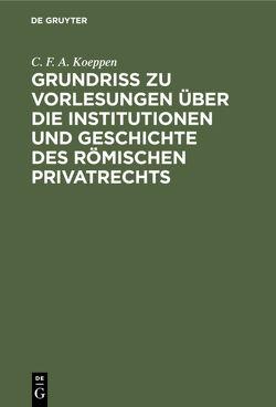 Grundriss zu Vorlesungen über die Institutionen und Geschichte des römischen Privatrechts von Koeppen,  C. F. A.