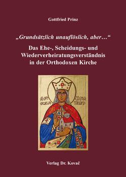 """""""Grundsätzlich unauflöslich, aber…"""" – Das Ehe-, Scheidungs- und Wiederverheiratungsverständnis in der Orthodoxen Kirche von Prinz,  Gottfried"""
